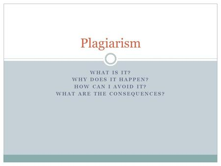 WHAT IS IT? WHY DOES IT HAPPEN? HOW CAN I AVOID IT? WHAT ARE THE CONSEQUENCES? Plagiarism.
