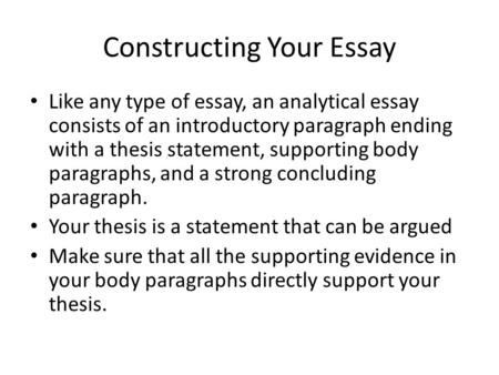 Constructing Your Essay Like any type of essay, an analytical essay consists of an introductory paragraph ending with a thesis statement, supporting body.