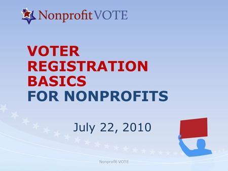 Nonprofit VOTE VOTER REGISTRATION BASICS FOR NONPROFITS July 22, 2010.