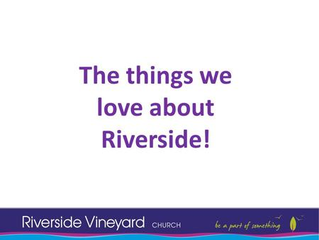The things we love about Riverside!. Worship! Spiritual Gifts: Praying for others in God's family Hearing God and sharing it.