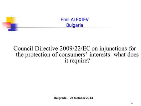 11 Emil ALEXIEV Bulgaria Council Directive 2009/22/EC on injunctions for the protection of consumers' interests: what does it require? Belgrade – 24 October.