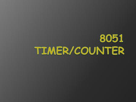 Timers /Counters Programming  The 8051 has 2 timers/counters: ○ timer/counter 0 ○ timer/counter 1 They can be used as 1. The timer is used as a time.