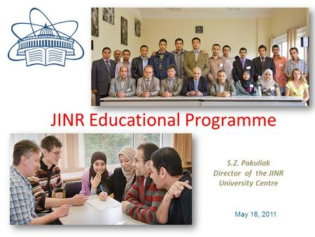 JINR educational program S.Z. Pakuliak Director of the JINR University Centre May 16, 2011 JINR Educational Programme.