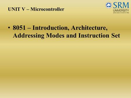 UNIT V – Microcontroller 8051 – Introduction, Architecture, Addressing Modes <strong>and</strong> Instruction Set.