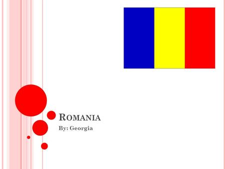 R OMANIA By: Georgia. L OCATION AND G EOGRAPHY Bordered by Hungary, Ukraine, Moldavia, Bulgaria, and Serbia Capital is Bucharest 328,391 square kilometers.