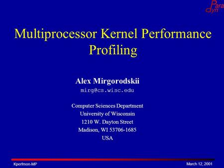 March 12, 2001 Kperfmon-MP Multiprocessor Kernel Performance Profiling Alex Mirgorodskii Computer Sciences Department University of Wisconsin.