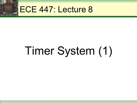 ECE 447: Lecture 8 Timer System (1). ECE 447: 68HC11 Timer System 1.Generating delays - imposing a specific delay between two points in the program by.