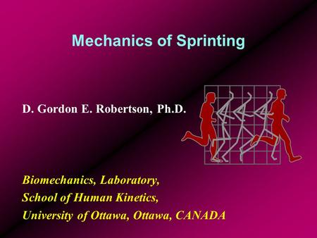 Mechanics of Sprinting D. Gordon E. Robertson, Ph.D. Biomechanics, Laboratory, School of Human Kinetics, University of Ottawa, Ottawa, CANADA.