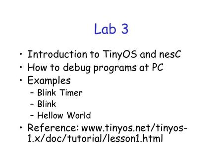 Lab 3 Introduction to TinyOS and nesC How to debug programs at PC Examples –Blink Timer –Blink –Hellow World Reference: www.tinyos.net/tinyos- 1.x/doc/tutorial/lesson1.html.