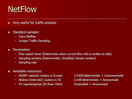NetFlow Very useful for traffic analysis Very useful for traffic analysis Standard sampler: Standard sampler: –Cisco Netflow –Juniper Traffic Sampling.