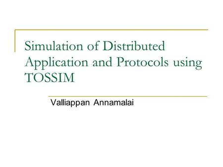 Simulation of Distributed Application and Protocols using TOSSIM Valliappan Annamalai.