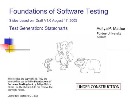 Foundations of Software Testing Slides based on: Draft V1.0 August 17, 2005 Test Generation: Statecharts Last update: September 24, 2005 These slides are.