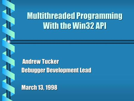 Multithreaded Programming With the Win32 API Andrew Tucker Andrew Tucker Debugger Development Lead March 13, 1998.