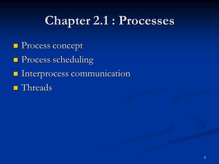 1 Chapter 2.1 : Processes Process concept Process concept Process scheduling Process scheduling Interprocess communication Interprocess communication Threads.