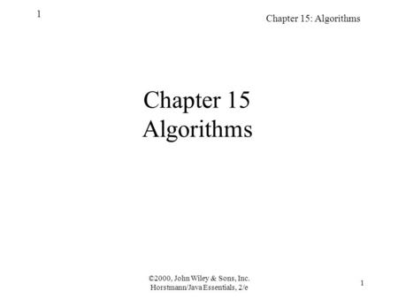 Chapter 15: Algorithms 1 ©2000, John Wiley & Sons, Inc. Horstmann/Java Essentials, 2/e 1 Chapter 15 Algorithms.