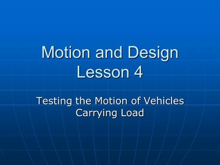 Motion and Design Lesson 4 Testing the Motion of Vehicles Carrying Load.