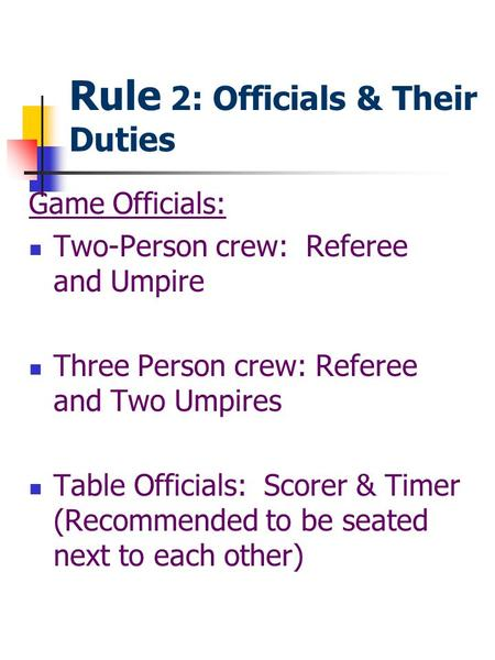 Rule 2: Officials & Their Duties Game Officials: Two-Person crew: Referee and Umpire Three Person crew: Referee and Two Umpires Table Officials: Scorer.