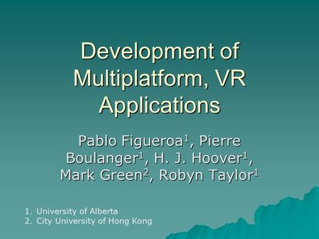 Development of Multiplatform, VR Applications Pablo Figueroa 1, Pierre Boulanger 1, H. J. Hoover 1, Mark Green 2, Robyn Taylor 1 1.University of Alberta.
