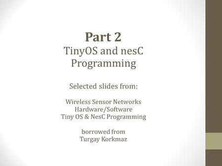 Part 2 TinyOS and nesC Programming Selected slides from: Wireless Sensor Networks Hardware/Software Tiny OS & NesC Programming borrowed from Turgay Korkmaz.