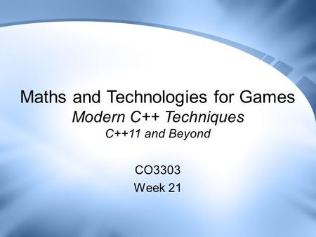 Maths and Technologies for Games Modern C++ Techniques C++11 and Beyond CO3303 Week 21.