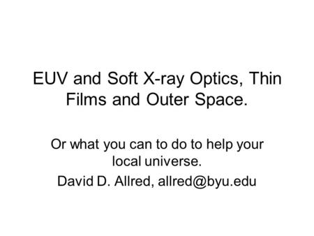 EUV and Soft X-ray Optics, Thin Films and Outer Space. Or what you can to do to help your local universe. David D. Allred,