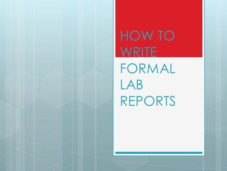 HOW TO WRITE FORMAL LAB REPORTS. WHAT ARE THE STEPS? 1. Name and Lab partners 2. Period 3. Title 4. Purpose 5. Procedures 6. Data 7. Data Analysis 8.