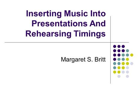 Inserting Music Into Presentations And Rehearsing Timings Margaret S. Britt.