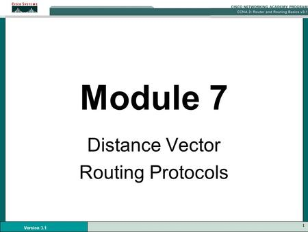 1 Version 3.1 Module 7 Distance Vector Routing Protocols.