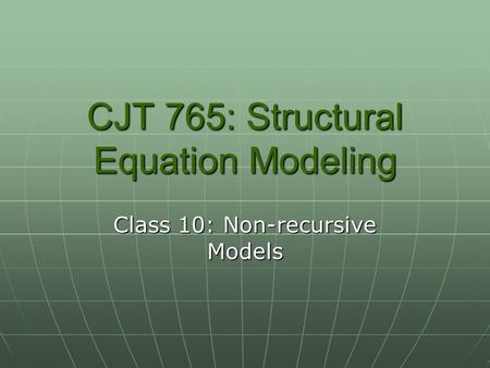CJT 765: Structural Equation Modeling Class 10: Non-recursive Models.