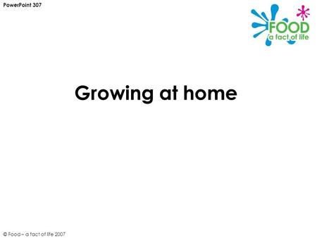 © Food – a fact of life 2007 Growing at home PowerPoint 307.
