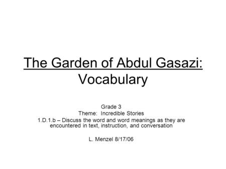 The Garden of Abdul Gasazi: Vocabulary Grade 3 Theme: Incredible Stories 1.D.1.b – Discuss the word and word meanings as they are encountered in text,