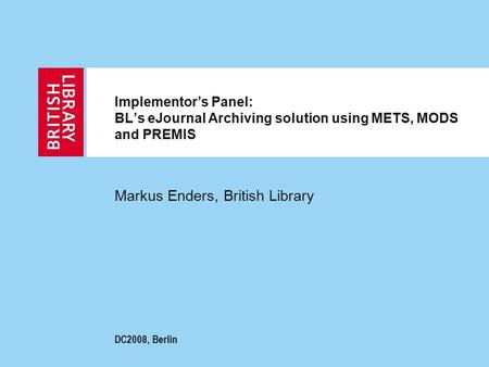 Implementor's Panel: BL's eJournal Archiving solution using METS, MODS and PREMIS Markus Enders, British Library DC2008, Berlin.