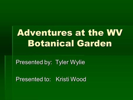 Adventures at the WV Botanical Garden Presented by: Tyler Wylie Presented to: Kristi Wood.