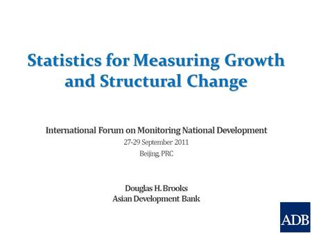 Statistics for Measuring Growth and Structural Change International Forum on Monitoring National Development 27-29 September 2011 Beijing, PRC Douglas.