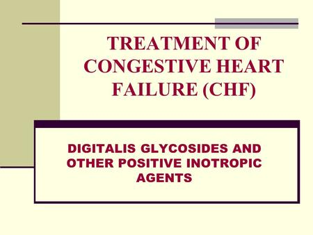 TREATMENT OF CONGESTIVE HEART FAILURE (CHF) DIGITALIS GLYCOSIDES AND OTHER POSITIVE INOTROPIC AGENTS.