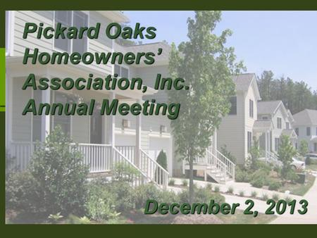 Pickard Oaks Home Owner's Association Mtg. December 5, 2011 Pickard Oaks Homeowners' Association, Inc. Annual Meeting December 2, 2013.