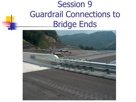 "Session 9 Guardrail Connections to Bridge Ends. Common Deficiencies in Bridge Railings Inadequate Dynamic Strength Potential for Snagging Use of ""Safety"""