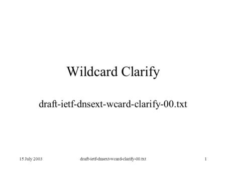 15 July 2003draft-ietf-dnsext-wcard-clarify-00.txt1 Wildcard Clarify draft-ietf-dnsext-wcard-clarify-00.txt.