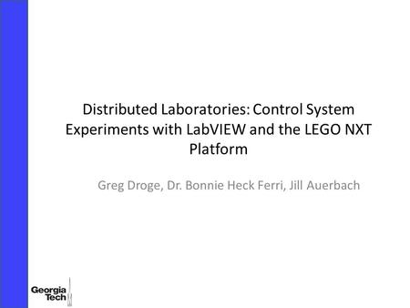 Distributed Laboratories: Control System Experiments with LabVIEW and the LEGO NXT Platform Greg Droge, Dr. Bonnie Heck Ferri, Jill Auerbach.