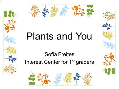 Sofia Freites Interest Center for 1 st graders Plants and You.