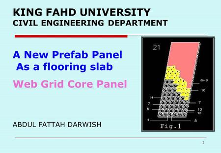 1 KING FAHD UNIVERSITY CIVIL ENGINEERING DEPARTMENT A New Prefab Panel As a flooring slab Web Grid Core Panel ABDUL FATTAH DARWISH.