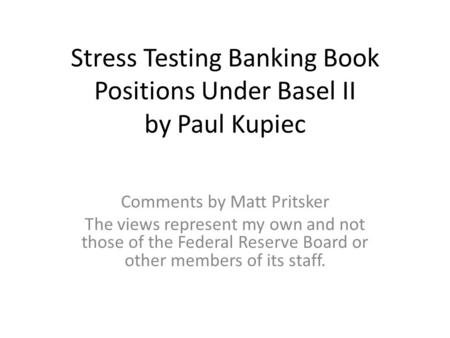 Stress Testing Banking Book Positions Under Basel II by Paul Kupiec Comments by Matt Pritsker The views represent my own and not those of the Federal Reserve.