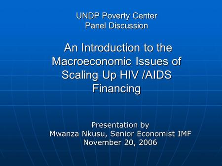 UNDP Poverty Center Panel Discussion An Introduction to the Macroeconomic Issues of Scaling Up HIV /AIDS Financing Presentation by Mwanza Nkusu, Senior.