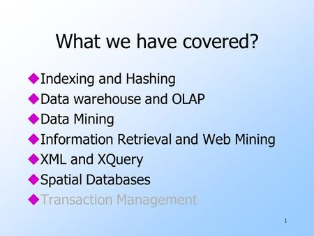 1 What we have covered? uIndexing and Hashing uData warehouse and OLAP uData Mining uInformation Retrieval and Web Mining uXML and XQuery uSpatial Databases.