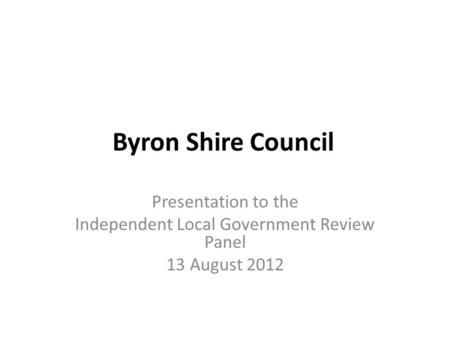 Byron Shire Council Presentation to the Independent Local Government Review Panel 13 August 2012.