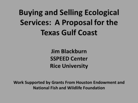 Buying and Selling Ecological Services: A Proposal for the Texas Gulf Coast Jim Blackburn SSPEED Center Rice University Work Supported by Grants From Houston.