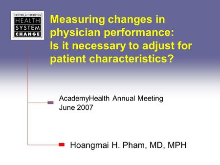 Measuring changes in physician performance: Is it necessary to adjust for patient characteristics? Hoangmai H. Pham, MD, MPH AcademyHealth Annual Meeting.