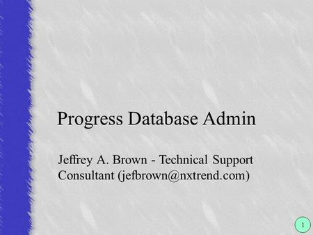 Progress Database Admin 1 Jeffrey A. Brown - Technical Support Consultant