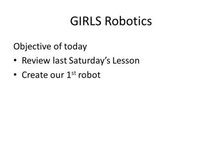 GIRLS Robotics Objective of today Review last Saturday's Lesson Create our 1 st robot.