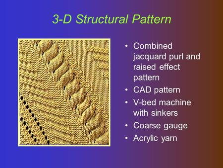 3-D Structural Pattern Combined jacquard purl and raised effect pattern CAD pattern V-bed machine with sinkers Coarse gauge Acrylic yarn.